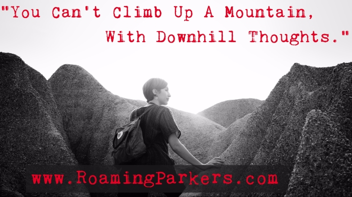 ww.roamingparkers.com You can't climb up a mountain with downhill thoughts